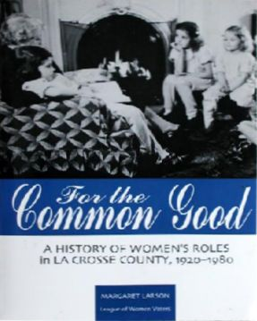 For the Common Good: A History of Womens Roles in LaCrosse County 1920-1980